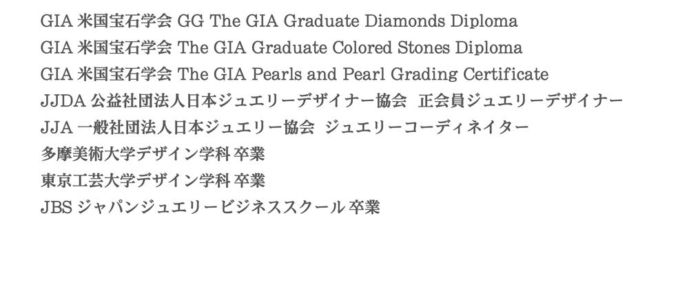 GIA米国宝石学会 GG The GIA Graduate Diamonds Diploma|GIA米国宝石学会 The GIA Graduate Colored Stones Diploma| GIA米国宝石学会 The GIA Pearls and Pearl Grading Certificate|JJDA公益社団法人日本ジュエリーデザイナー協会 正会員ジュエリーデザイナー|JJA一般社団法人日本ジュエリー協会 ジュエリーコーディネイター|多摩美術大学デザイン学科卒| 東京工芸大学デザイン学科卒|JBSジャパンジュエリービジネススクール卒
