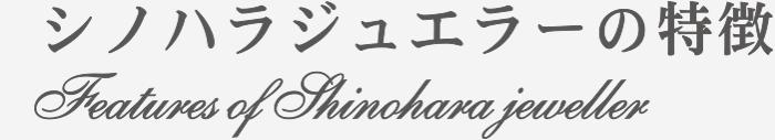 シノハラジュエラーの特徴